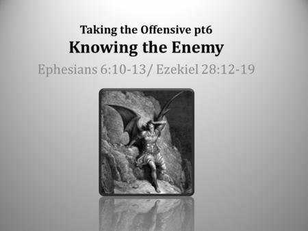 Taking the Offensive pt6 Knowing the Enemy Ephesians 6:10-13/ Ezekiel 28:12-19.