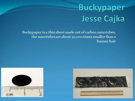 Buckypaper is a thin sheet made out of carbon nanotubes, the nanotubes are about 50,000 times smaller than a human hair.