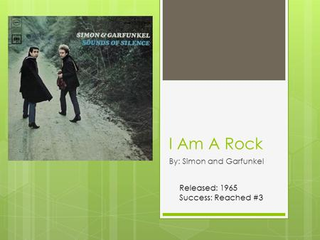 I Am A Rock By: Simon and Garfunkel Released: 1965 Success: Reached #3.