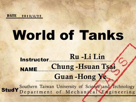 World of Tanks Date 2013/4/22 Instructor …………………………………………… Ru -Li Lin NAME …………………………………………………………. ……………………………………………………..….. Chung -Hsuan Tsai Guan -Hong.