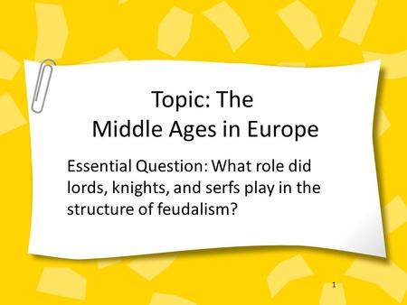 1 Topic: The Middle Ages in Europe Essential Question: What role did lords, knights, and serfs play in the structure of feudalism?