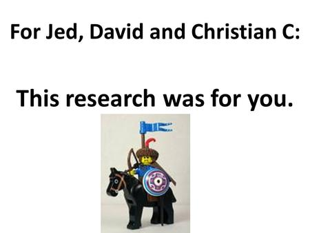 For Jed, David and Christian C: This research was for you.
