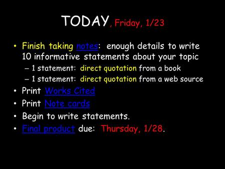 TODAY, Friday, 1/23 Finish taking notes: enough details to write 10 informative statements about your topicnotes – 1 statement: direct quotation from a.