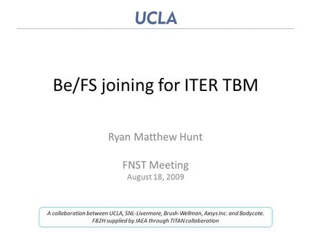 Be/FS joining for ITER TBM Ryan Matthew Hunt FNST Meeting August 18, 2009 A collaboration between UCLA, SNL-Livermore, Brush-Wellman, Axsys Inc. and Bodycote.