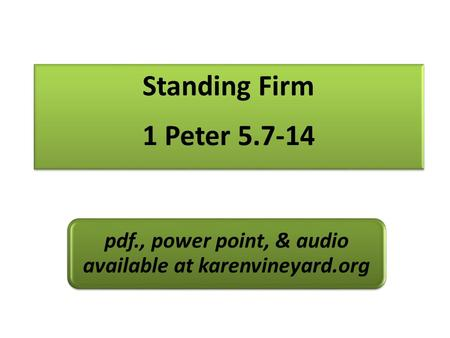 Standing Firm 1 Peter 5.7-14 pdf., power point, & audio available at karenvineyard.org.