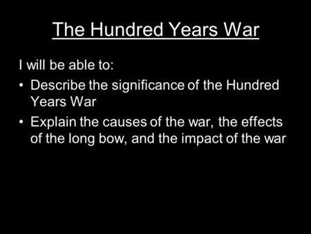 The Hundred Years War I will be able to: Describe the significance of the Hundred Years War Explain the causes of the war, the effects of the long bow,
