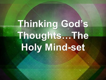 Thinking God's Thoughts…The Holy Mind-set