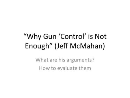 """Why Gun 'Control' is Not Enough"" (Jeff McMahan) What are his arguments? How to evaluate them."