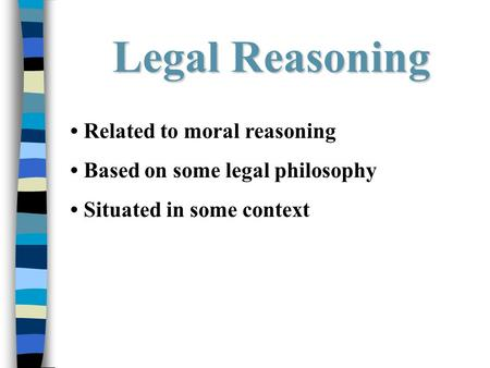 Legal Reasoning Related to moral reasoning Based on some legal philosophy Situated in some context.