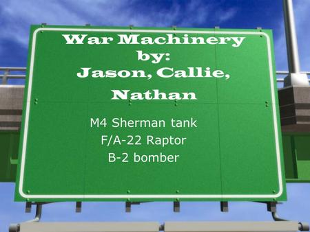 War Machinery by: Jason, Callie, Nathan M4 Sherman tank F/A-22 Raptor B-2 bomber.