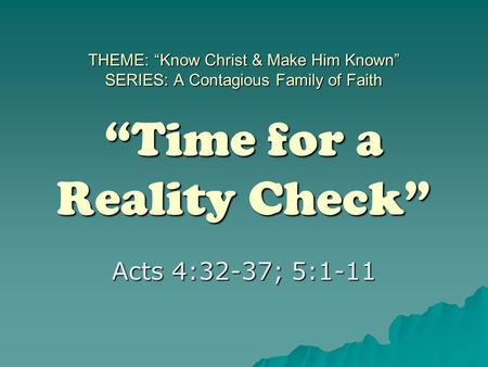 "THEME: ""Know Christ & Make Him Known"" SERIES: A Contagious Family of Faith ""Time for a Reality Check"" Acts 4:32-37; 5:1-11."