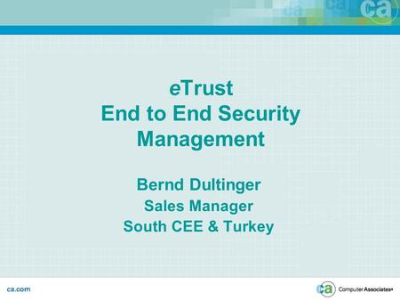 ETrust End to End Security Management Bernd Dultinger Sales Manager South CEE & Turkey.