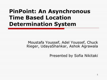 1 PinPoint: An Asynchronous Time Based Location Determination System Moustafa Youssef, Adel Youssef, Chuck Rieger, UdayaShankar, Ashok Agrawala Presented.