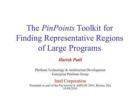 The PinPoints Toolkit for Finding Representative Regions of Large Programs Harish Patil Platform Technology & Architecture Development Enterprise Platform.