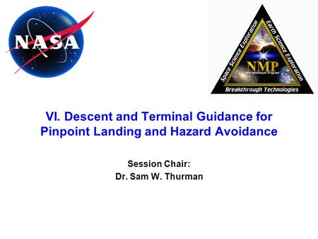 VI. Descent and Terminal Guidance for Pinpoint Landing and Hazard Avoidance Session Chair: Dr. Sam W. Thurman.