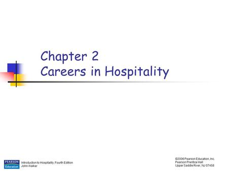 Introduction to Hospitality, Fourth Edition John Walker ©2006 Pearson Education, Inc. Pearson Prentice Hall Upper Saddle River, NJ 07458 Chapter 2 Careers.
