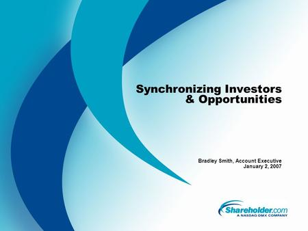 Synchronizing Investors & Opportunities Bradley Smith, Account Executive January 2, 2007.
