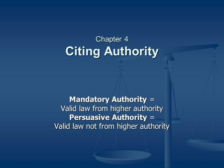 Chapter 4 Citing Authority Mandatory Authority = Valid law from higher authority Persuasive Authority = Valid law not from higher authority.