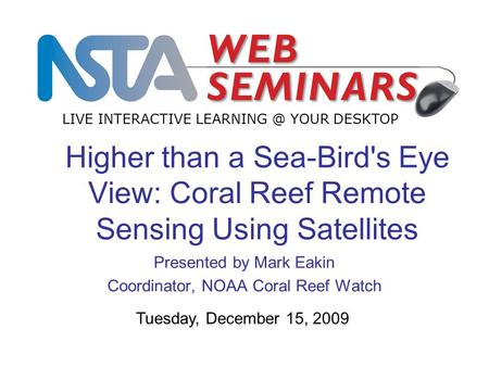 Higher than a Sea-Bird's Eye View: Coral Reef Remote Sensing Using Satellites Presented by Mark Eakin Coordinator, NOAA Coral Reef Watch LIVE INTERACTIVE.
