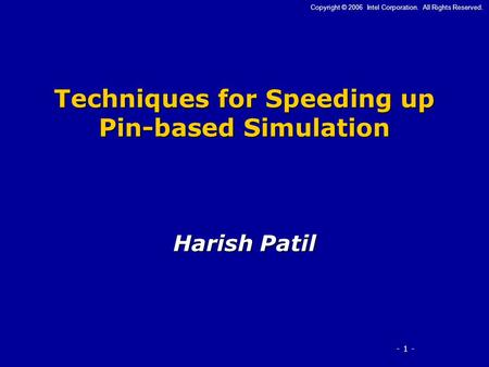 - 1 - Copyright © 2006 Intel Corporation. All Rights Reserved. Techniques for Speeding up Pin-based Simulation Harish Patil.