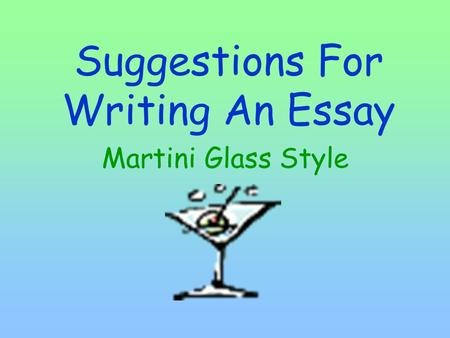 Suggestions For Writing An Essay Martini Glass Style.