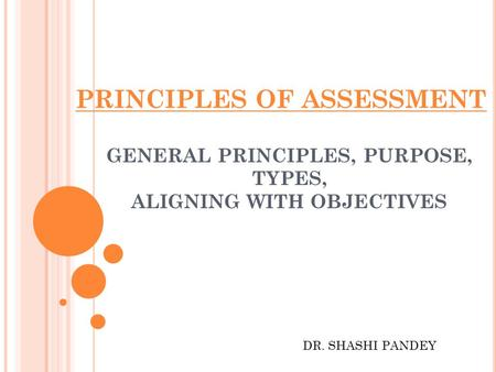 PRINCIPLES OF ASSESSMENT GENERAL PRINCIPLES, PURPOSE, TYPES, ALIGNING WITH OBJECTIVES DR. SHASHI PANDEY.