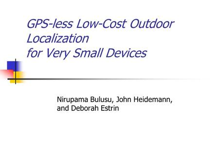 GPS-less Low-Cost Outdoor Localization for Very Small Devices Nirupama Bulusu, John Heidemann, and Deborah Estrin.