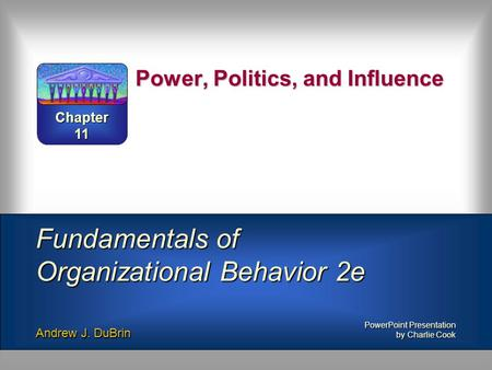 Power, Politics, and Influence Fundamentals of Organizational Behavior 2e Andrew J. DuBrin PowerPoint Presentation by Charlie Cook Chapter 11.