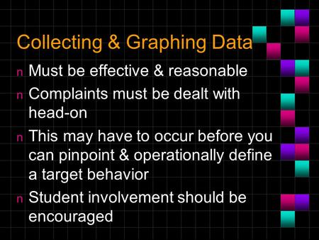 Collecting & Graphing Data n Must be effective & reasonable n Complaints must be dealt with head-on n This may have to occur before you can pinpoint &
