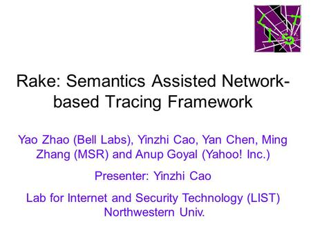 Rake: Semantics Assisted Network- based Tracing Framework Yao Zhao (Bell Labs), Yinzhi Cao, Yan Chen, Ming Zhang (MSR) and Anup Goyal (Yahoo! Inc.) Presenter: