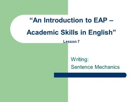 "Writing: Sentence Mechanics ""An Introduction to EAP – Academic Skills in English"" Lesson 7."