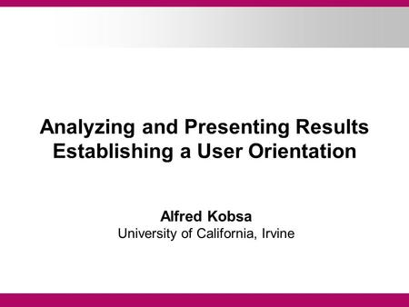 Analyzing and Presenting Results Establishing a User Orientation Alfred Kobsa University of California, Irvine.