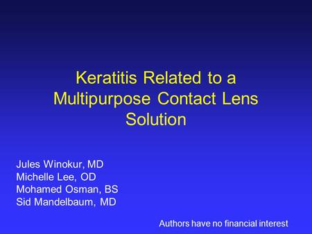 Keratitis Related to a Multipurpose Contact Lens Solution Jules Winokur, MD Michelle Lee, OD Mohamed Osman, BS Sid Mandelbaum, MD Authors have no financial.