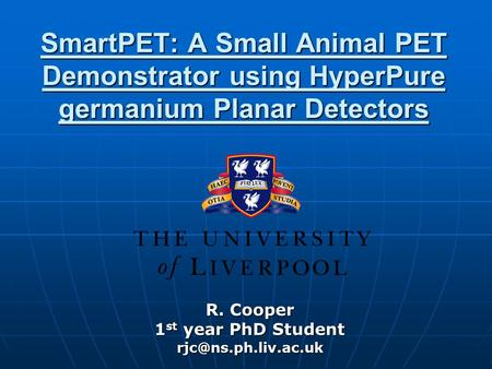 SmartPET: A Small Animal PET Demonstrator using HyperPure germanium Planar Detectors R. Cooper 1 st year PhD Student