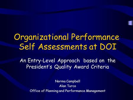 Organizational Performance Self Assessments at DOI An Entry-Level Approach based on the President's Quality Award Criteria Norma Campbell Alan Turco Office.
