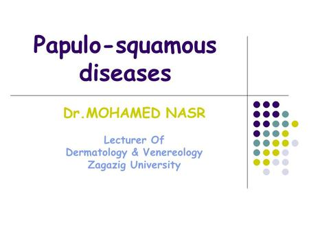 Papulo-squamous diseases Dr.MOHAMED NASR Lecturer Of Dermatology & Venereology Zagazig University.