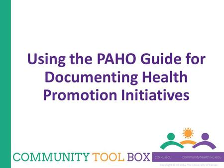 Copyright © 2014 by The University of Kansas Using the PAHO Guide for Documenting Health Promotion Initiatives.