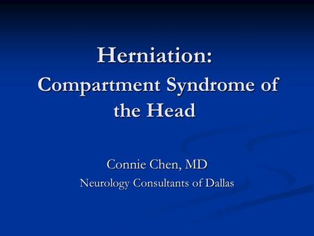 Herniation: Compartment Syndrome of the Head Connie Chen, MD Neurology Consultants of Dallas.