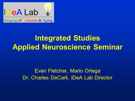 Integrated Studies Applied Neuroscience Seminar Evan Fletcher, Mario Ortega Dr. Charles DeCarli, IDeA Lab Director.