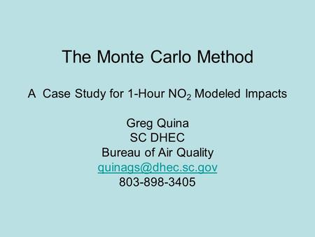 The Monte Carlo Method A Case Study for 1-Hour NO2 Modeled Impacts Greg Quina SC DHEC Bureau of Air Quality quinags@dhec.sc.gov 803-898-3405.