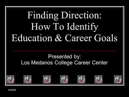 5/28/2009 Finding Direction: How To Identify Education & Career Goals Presented by: Los Medanos College Career Center.
