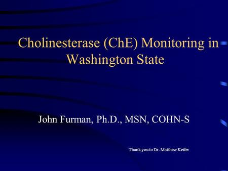 Cholinesterase (ChE) Monitoring in Washington State John Furman, Ph.D., MSN, COHN-S Thank you to Dr. Matthew Keifer.