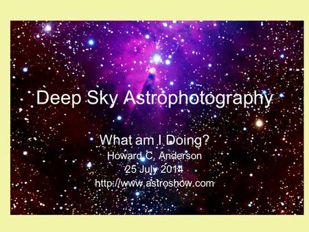 Deep Sky Astrophotography What am I Doing? Howard C. Anderson 25 July 2014