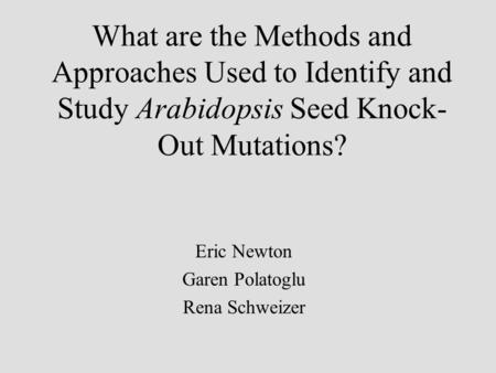 What are the Methods and Approaches Used to Identify and Study Arabidopsis Seed Knock- Out Mutations? Eric Newton Garen Polatoglu Rena Schweizer.