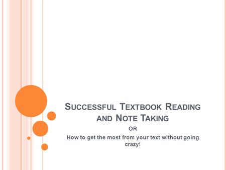 S UCCESSFUL T EXTBOOK R EADING AND N OTE T AKING OR How to get the most from your text without going crazy!