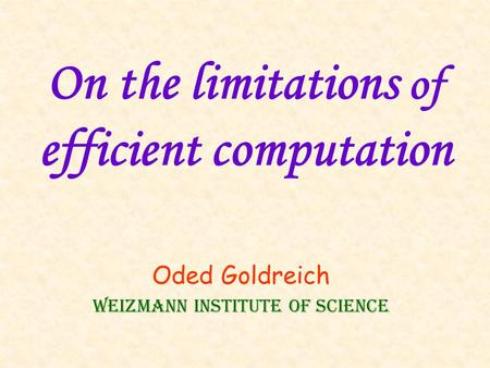 On the limitations of efficient computation Oded Goldreich Weizmann Institute of Science.