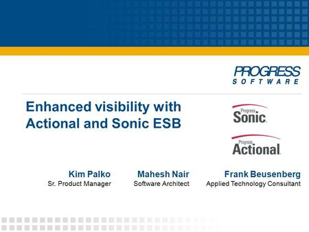 Enhanced visibility with Actional and Sonic ESB Frank Beusenberg Applied Technology Consultant Mahesh Nair Software Architect Kim Palko Sr. Product Manager.