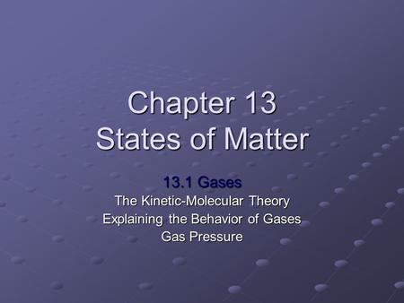 Chapter 13 States of Matter 13.1 Gases The Kinetic-Molecular Theory Explaining the Behavior of Gases Gas Pressure.