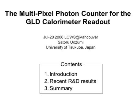 The Multi-Pixel Photon Counter for the GLD Calorimeter Readout Jul-20 2006 Satoru Uozumi University of Tsukuba, Japan 1.Introduction 2.Recent.