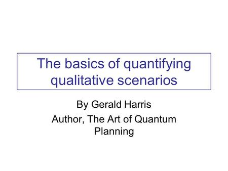 The basics of quantifying qualitative scenarios By Gerald Harris Author, The Art of Quantum Planning.